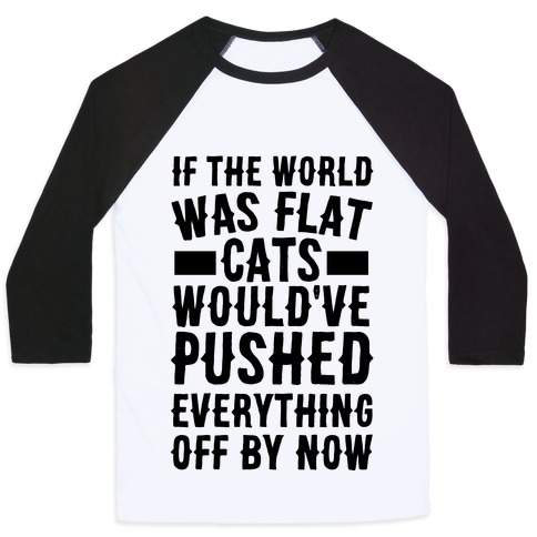 If the World Was Flat, Cats Would've Pushed Everything Off By Now Baseball Tee