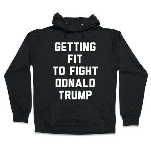 Getting Fit To Fight Donald Trump Hooded Sweatshirt
