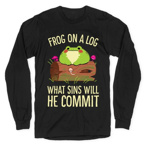 Frog On A Log, What Sins Will He Commit Long Sleeve T-Shirt