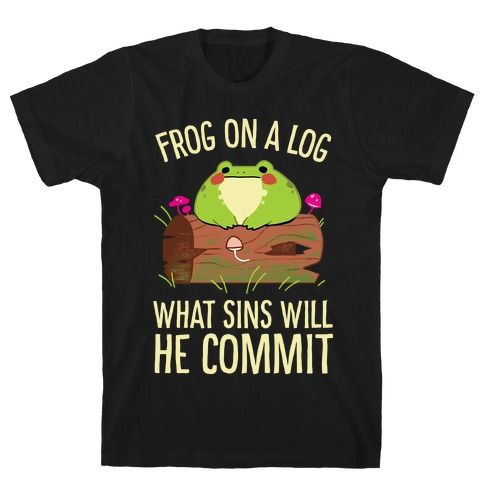 Frog On A Log, What Sins Will He Commit T-Shirt