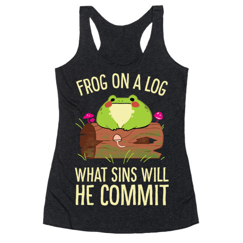Frog On A Log, What Sins Will He Commit Racerback Tank Top