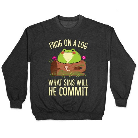 Frog On A Log, What Sins Will He Commit Pullover