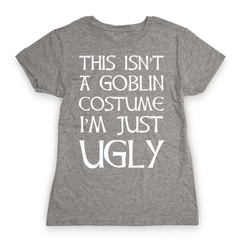 This Isn't A Goblin Costume, I'm Just Ugly Womens T-Shirt