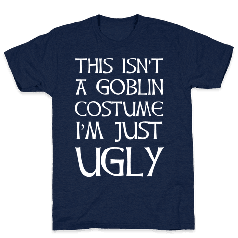 This Isn't A Goblin Costume, I'm Just Ugly Mens T-Shirt