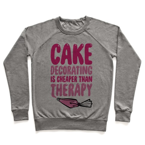 Cake Decorating Is Cheaper Than Therapy Pullover
