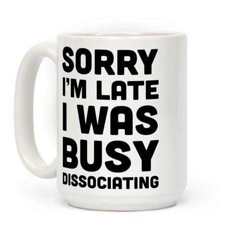 Sorry I'm Late I Was Busy Dissociating Coffee Mug