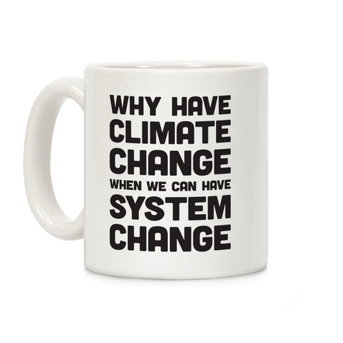 Why Have Climate Change When We Can Have System Change Coffee Mug