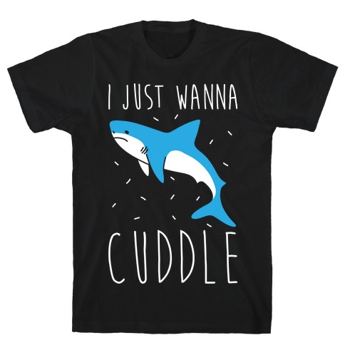 I Just Wanna Cuddle Shark T-Shirt