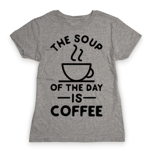 The Soup of the Day is Coffee Womens T-Shirt
