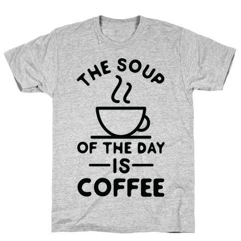 The Soup of the Day is Coffee T-Shirt