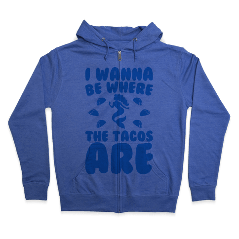 I Wanna Be Where The Tacos Are Parody Zip Hoodie