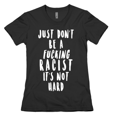 Just Don't Be a F***ing Racist It's Not Hard Womens T-Shirt