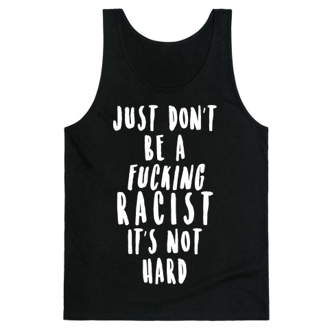 Just Don't Be a F***ing Racist It's Not Hard Tank Top