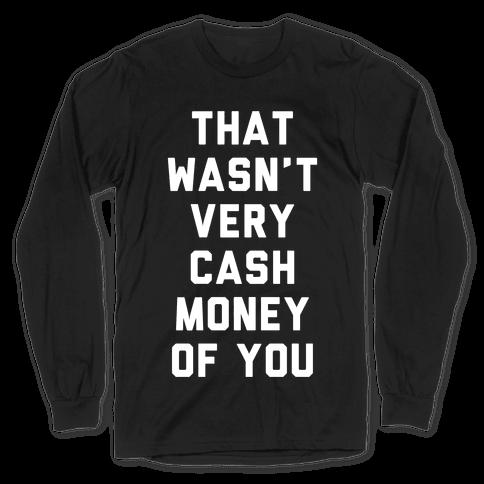 That Wasn't Very Cash Money Of You Long Sleeve T-Shirt