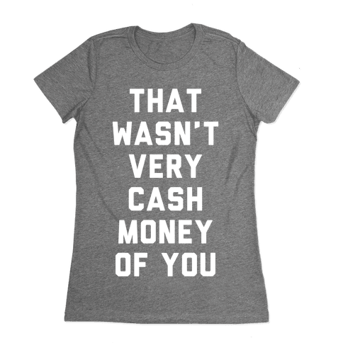 That Wasn't Very Cash Money Of You Womens T-Shirt