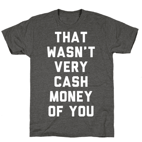That Wasn't Very Cash Money Of You Mens/Unisex T-Shirt
