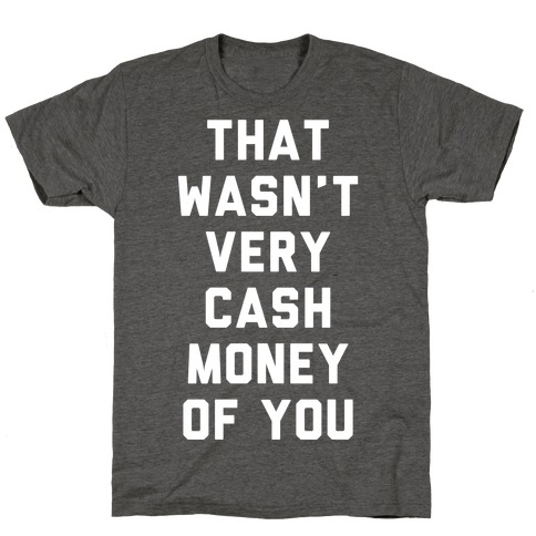 That Wasn't Very Cash Money Of You T-Shirt