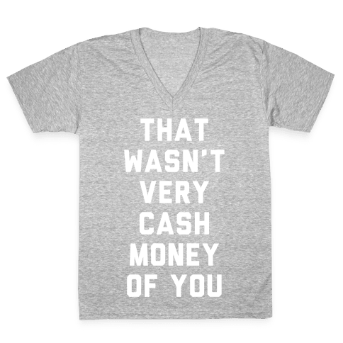 That Wasn't Very Cash Money Of You V-Neck Tee Shirt