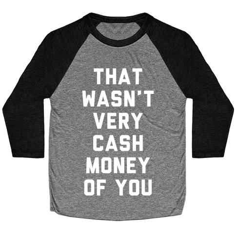 That Wasn't Very Cash Money Of You Baseball Tee