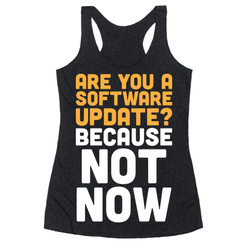 Are You A Software Update? Because Not Now Racerback Tank Top