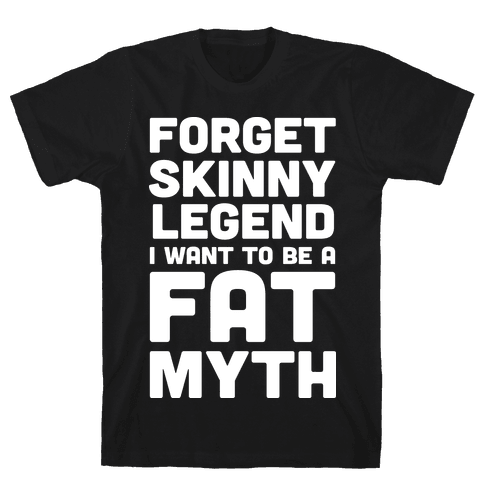 Forget Skinny Legend I Want To Be A Fat Myth Mens T-Shirt