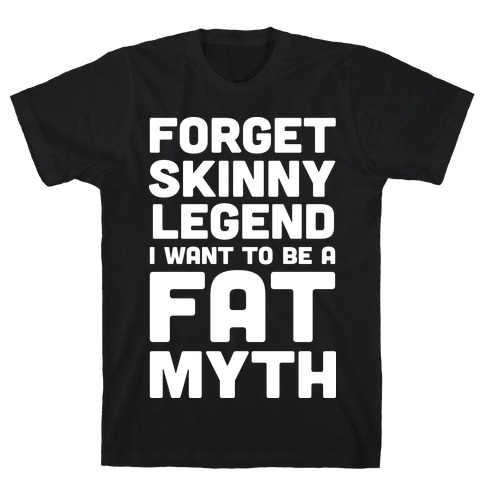 Forget Skinny Legend I Want To Be A Fat Myth T-Shirt