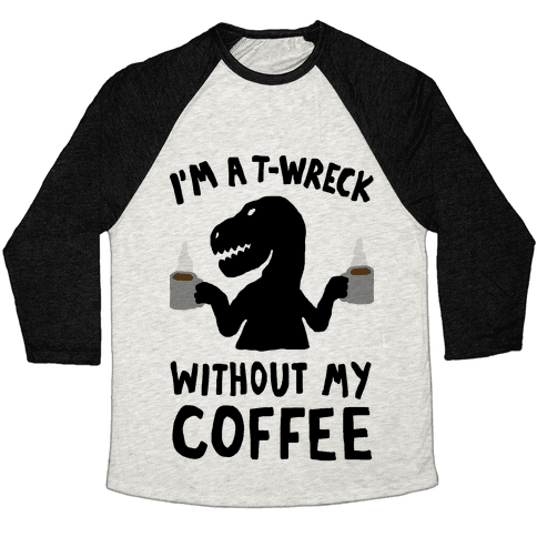 I'm A T-Wreck Without My Coffee Dinosaur Baseball Tee