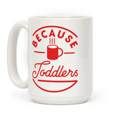 Because Toddlers Coffee Mug