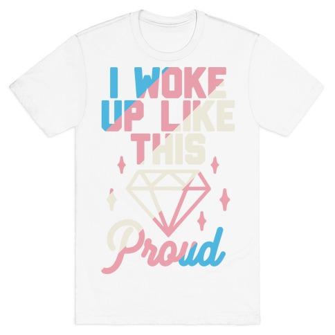 I Woke Up Like This Proud Trans T-Shirt