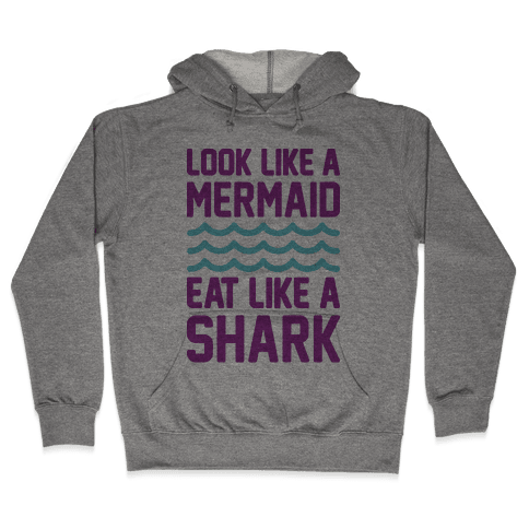 Look Like A Mermaid Eat Like A Shark Hooded Sweatshirt