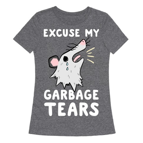 Excuse My Garbage Tears Womens T-Shirt
