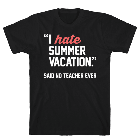 I Hate Summer Vacation - Said No Teacher Ever Mens T-Shirt