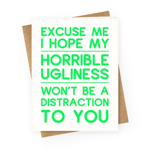 My Horrible Ugliness Greeting Card
