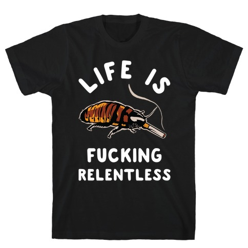 Life is F***ing Relentless Cockroach T-Shirt