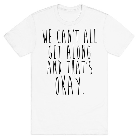 We Can't All Get Along And That's Okay T-Shirt