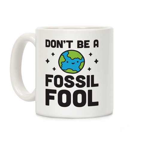 Don't Be A Fossil Fool Coffee Mug