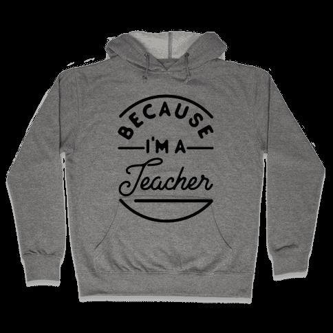 Because I'm a Teacher Hooded Sweatshirt
