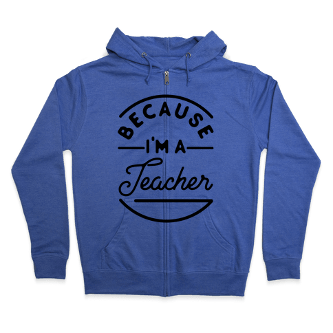 Because I'm a Teacher Zip Hoodie