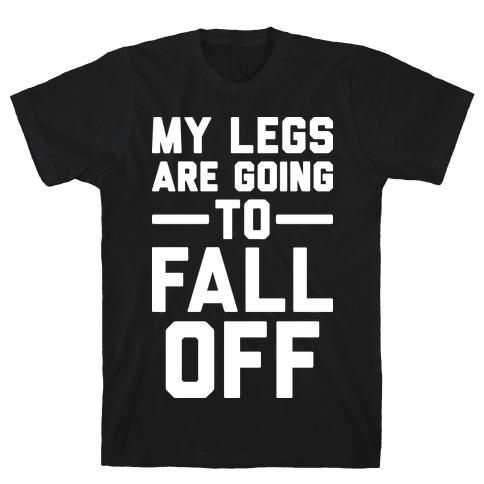 My Legs Are Going To Fall Off Mens T-Shirt