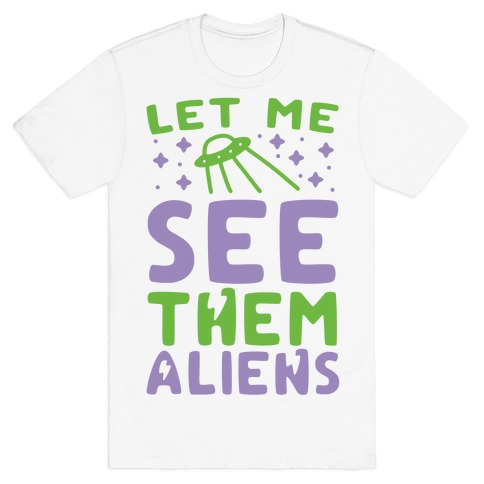 Let Me See Them Aliens T-Shirt
