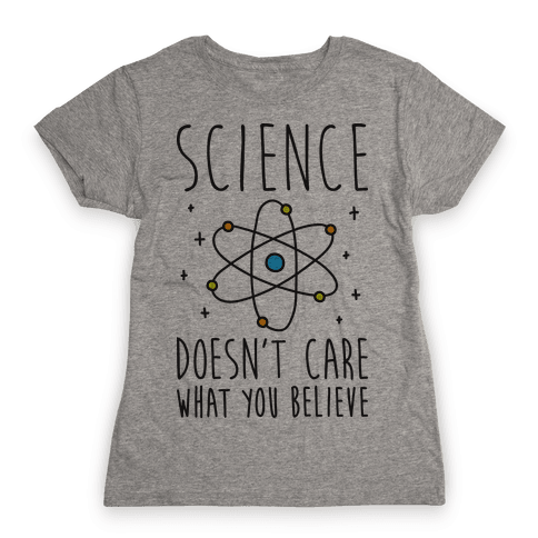 Science Doesn't Care What You Believe Womens T-Shirt