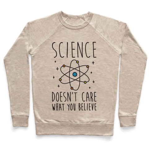 Science Doesn't Care What You Believe Pullover