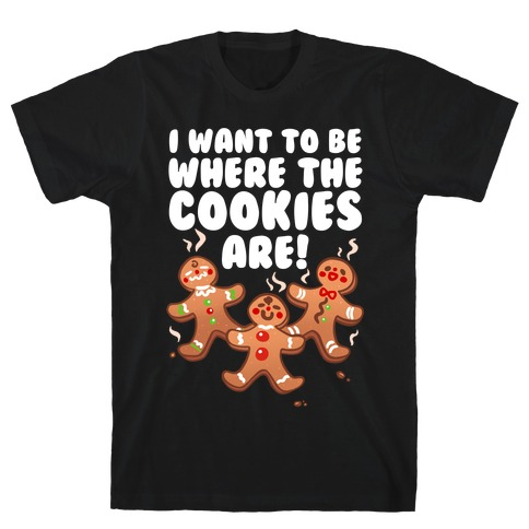 I Want To Be Where The Cookies Are! T-Shirt