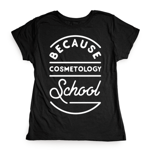 Because Cosmetology School Womens T-Shirt