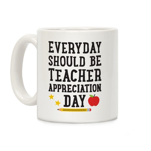 Everyday Should Be Teacher Appreciation Day Coffee Mug
