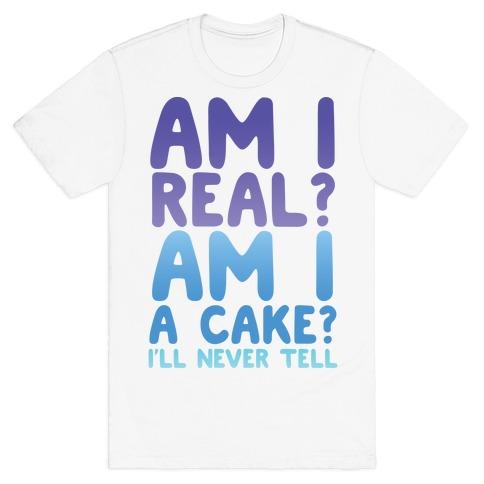 Am I Real? Am I A Cake? I'll Never Tell T-Shirt