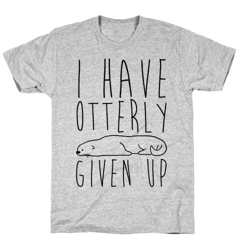 I Have Otterly Given Up T-Shirt