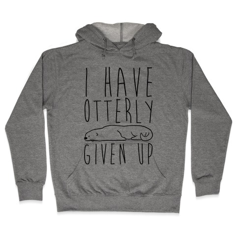 I Have Otterly Given Up Hooded Sweatshirt
