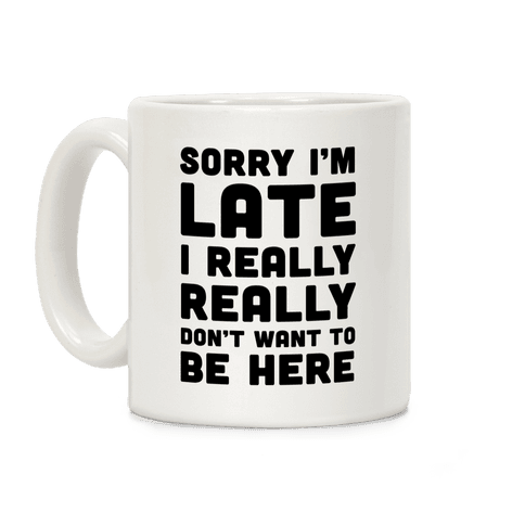 Sorry I'm Late I Really Really Didn't Want To Be Here Coffee Mug