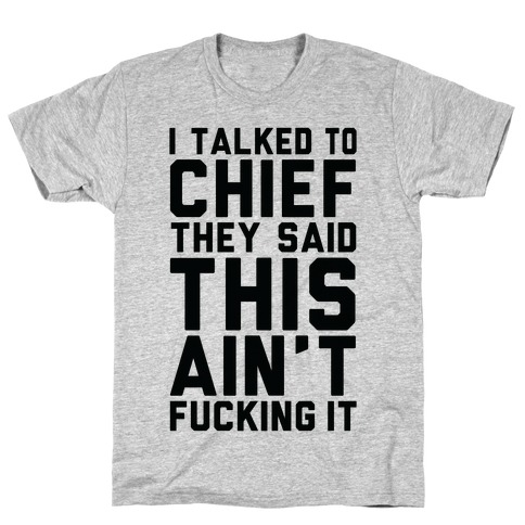 I Talked to Chief They Said This Ain't F***ing It T-Shirt